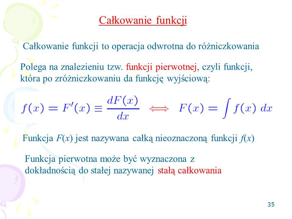 35 Całkowanie funkcji Całkowanie funkcji to operacja odwrotna do różniczkowania Polega na znalezieniu tzw. funkcji pierwotnej, czyli funkcji, która po
