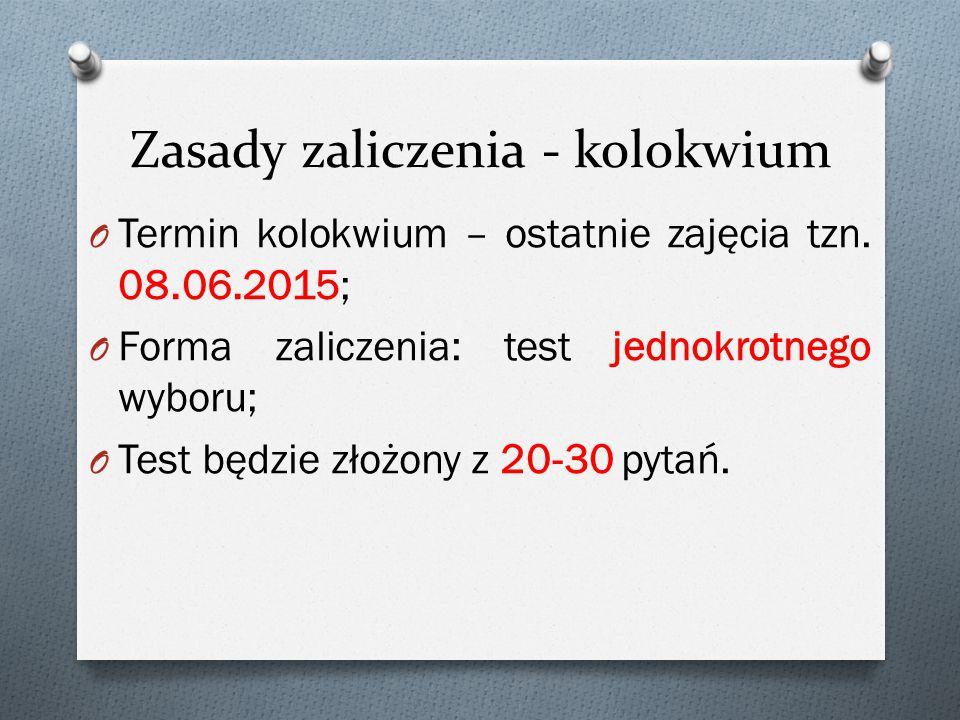 Zasady zaliczenia - kolokwium O Termin kolokwium – ostatnie zajęcia tzn. 08.06.2015; O Forma zaliczenia: test jednokrotnego wyboru; O Test będzie złoż