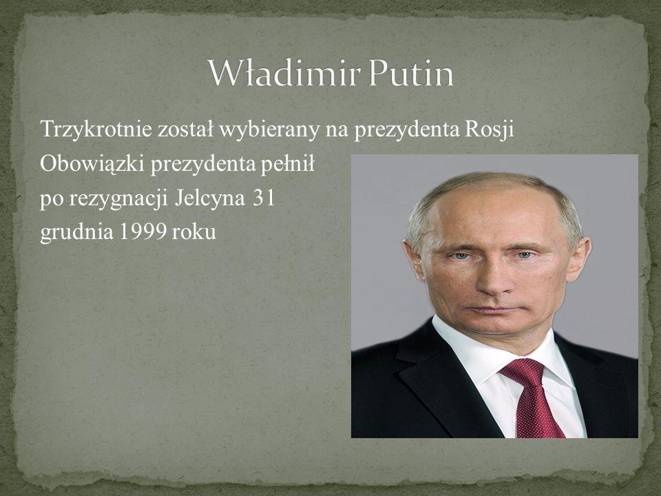 Trzykrotnie został wybierany na prezydenta Rosji Obowiązki prezydenta pełnił po rezygnacji Jelcyna 31 grudnia 1999 roku