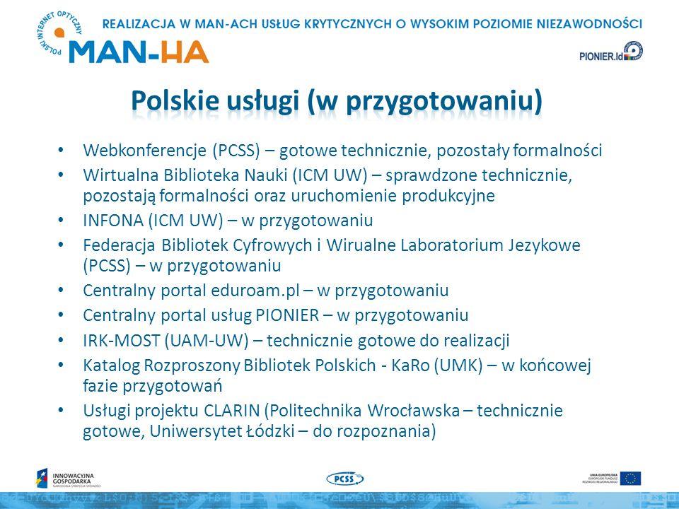 Webkonferencje (PCSS) – gotowe technicznie, pozostały formalności Wirtualna Biblioteka Nauki (ICM UW) – sprawdzone technicznie, pozostają formalności oraz uruchomienie produkcyjne INFONA (ICM UW) – w przygotowaniu Federacja Bibliotek Cyfrowych i Wirualne Laboratorium Jezykowe (PCSS) – w przygotowaniu Centralny portal eduroam.pl – w przygotowaniu Centralny portal usług PIONIER – w przygotowaniu IRK-MOST (UAM-UW) – technicznie gotowe do realizacji Katalog Rozproszony Bibliotek Polskich - KaRo (UMK) – w końcowej fazie przygotowań Usługi projektu CLARIN (Politechnika Wrocławska – technicznie gotowe, Uniwersytet Łódzki – do rozpoznania)