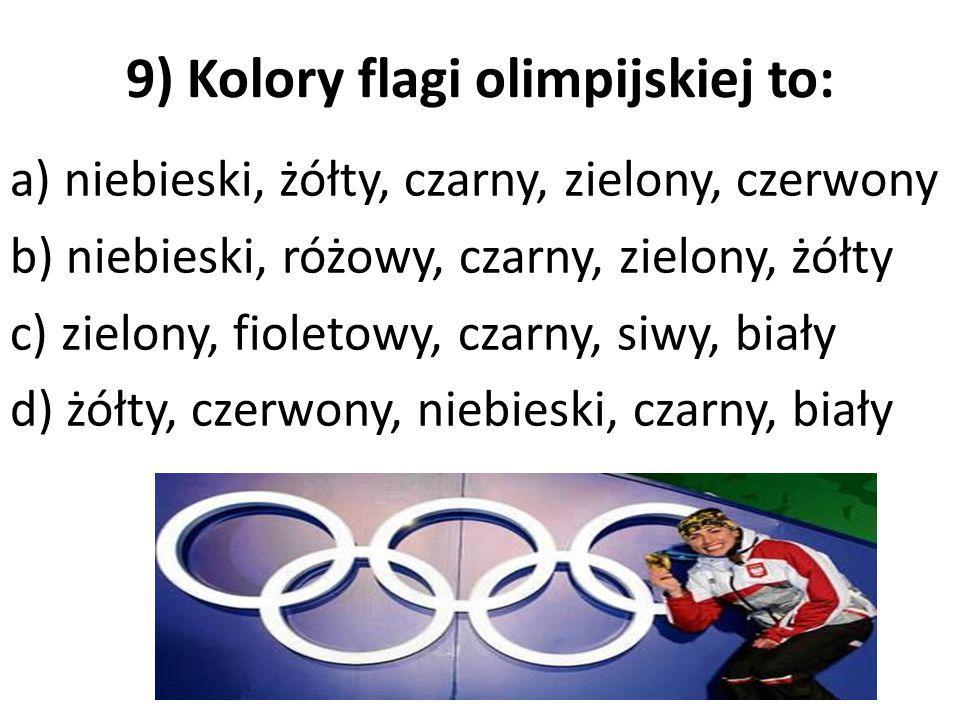 9) Kolory flagi olimpijskiej to: a) niebieski, żółty, czarny, zielony, czerwony b) niebieski, różowy, czarny, zielony, żółty c) zielony, fioletowy, cz