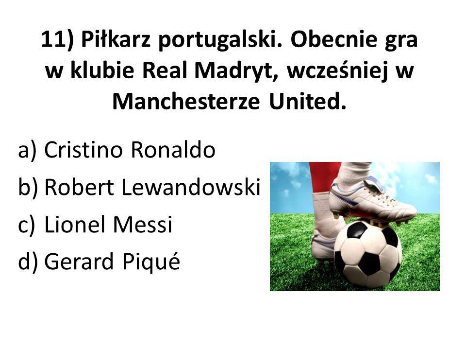 11) Piłkarz portugalski. Obecnie gra w klubie Real Madryt, wcześniej w Manchesterze United. a)Cristino Ronaldo b)Robert Lewandowski c)Lionel Messi d)G