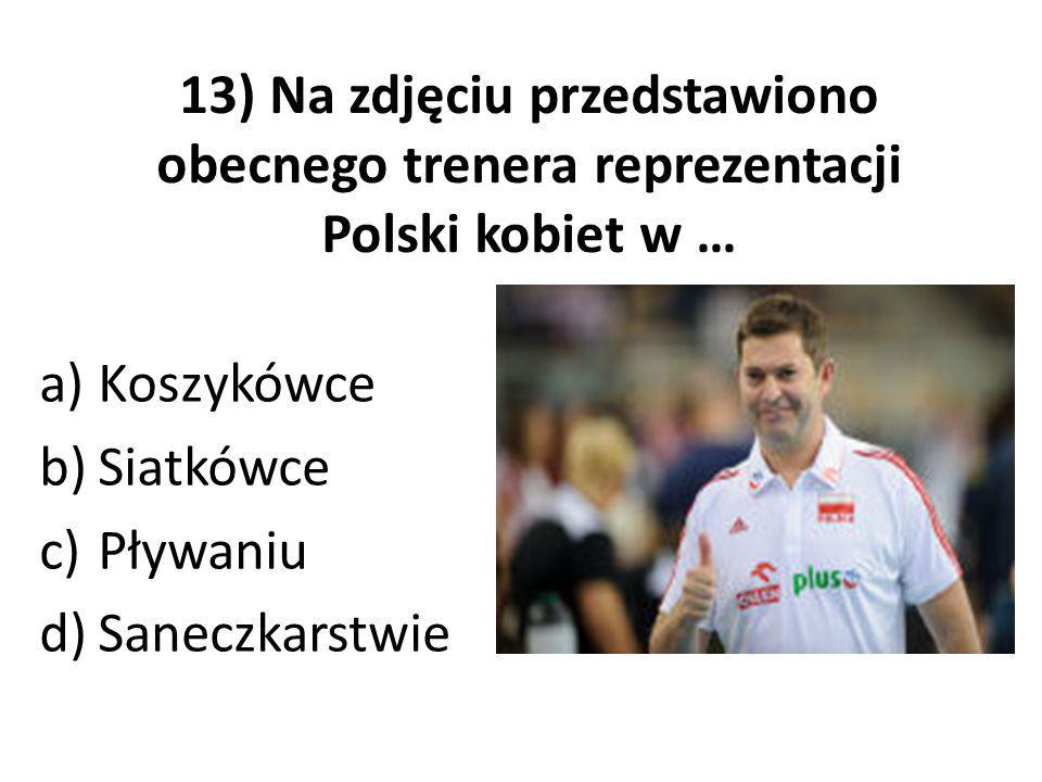 13) Na zdjęciu przedstawiono obecnego trenera reprezentacji Polski kobiet w … a)Koszykówce b)Siatkówce c)Pływaniu d)Saneczkarstwie