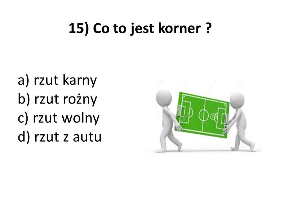 15) Co to jest korner ? a) rzut karny b) rzut rożny c) rzut wolny d) rzut z autu