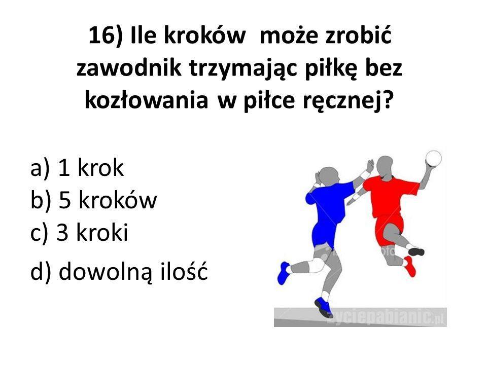 16) Ile kroków może zrobić zawodnik trzymając piłkę bez kozłowania w piłce ręcznej? a) 1 krok b) 5 kroków c) 3 kroki d) dowolną ilość