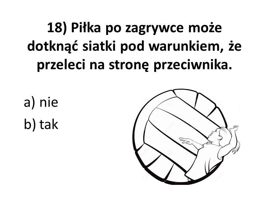 18) Piłka po zagrywce może dotknąć siatki pod warunkiem, że przeleci na stronę przeciwnika. a)nie b)tak