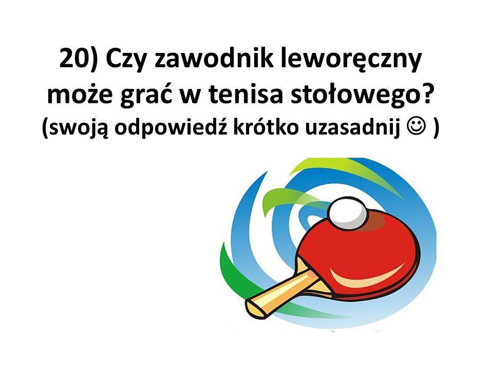 20) Czy zawodnik leworęczny może grać w tenisa stołowego? (swoją odpowiedź krótko uzasadnij )