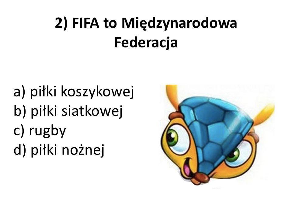 2) FIFA to Międzynarodowa Federacja a) piłki koszykowej b) piłki siatkowej c) rugby d) piłki nożnej
