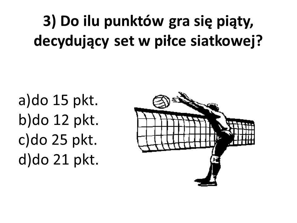 3) Do ilu punktów gra się piąty, decydujący set w piłce siatkowej? a)do 15 pkt. b)do 12 pkt. c)do 25 pkt. d)do 21 pkt.