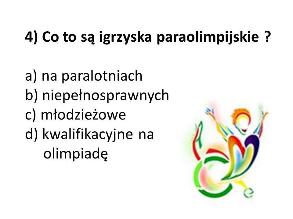 4) Co to są igrzyska paraolimpijskie ? a) na paralotniach b) niepełnosprawnych c) młodzieżowe d) kwalifikacyjne na olimpiadę