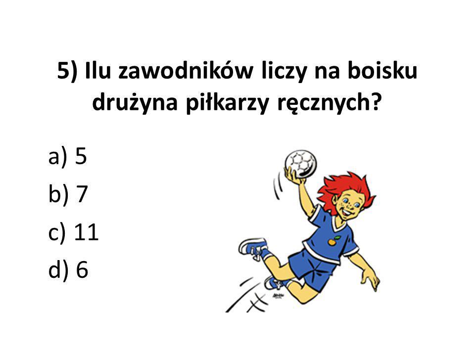 5) Ilu zawodników liczy na boisku drużyna piłkarzy ręcznych? a) 5 b) 7 c) 11 d) 6