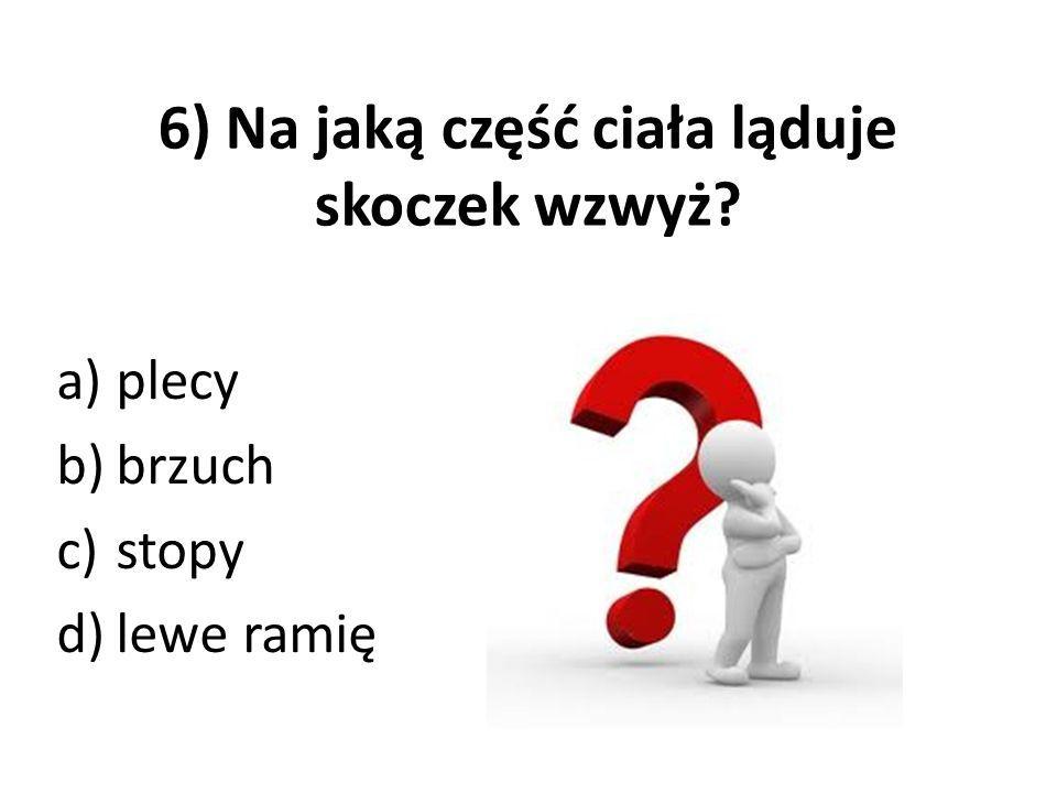 6) Na jaką część ciała ląduje skoczek wzwyż? a)plecy b)brzuch c)stopy d)lewe ramię