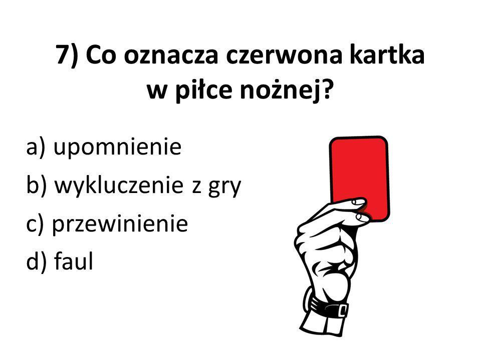 7) Co oznacza czerwona kartka w piłce nożnej? a) upomnienie b) wykluczenie z gry c) przewinienie d) faul