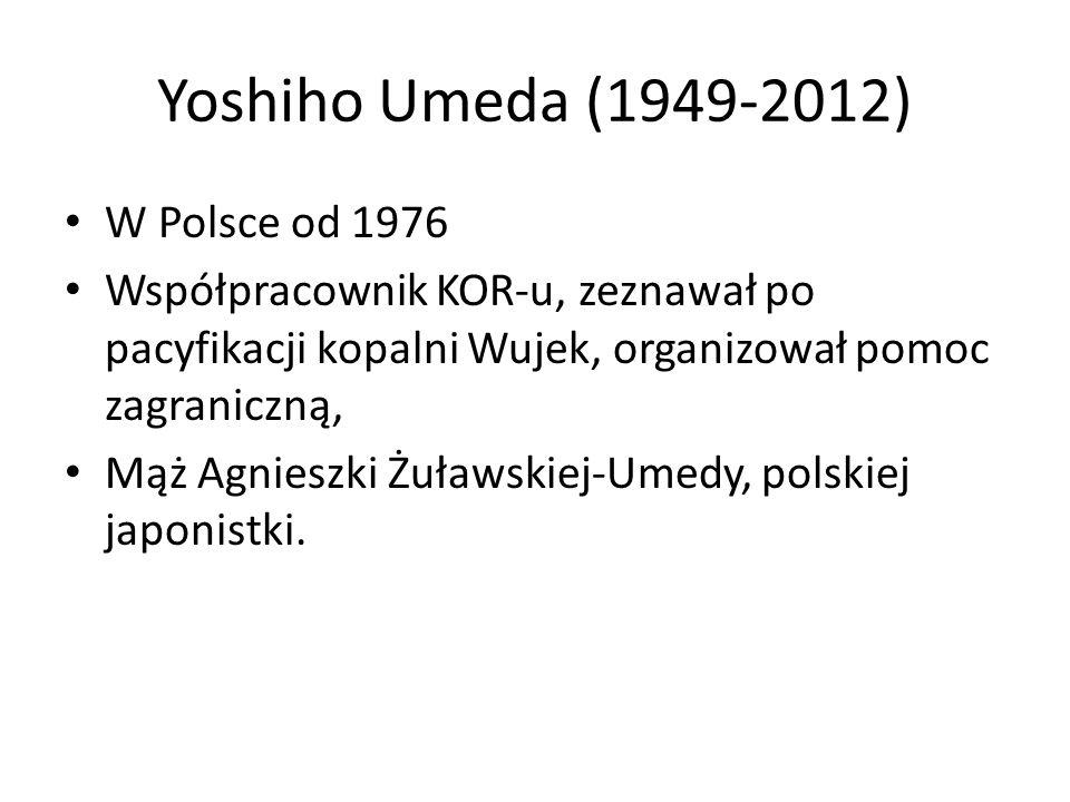 Yoshiho Umeda (1949-2012) W Polsce od 1976 Współpracownik KOR-u, zeznawał po pacyfikacji kopalni Wujek, organizował pomoc zagraniczną, Mąż Agnieszki Żuławskiej-Umedy, polskiej japonistki.