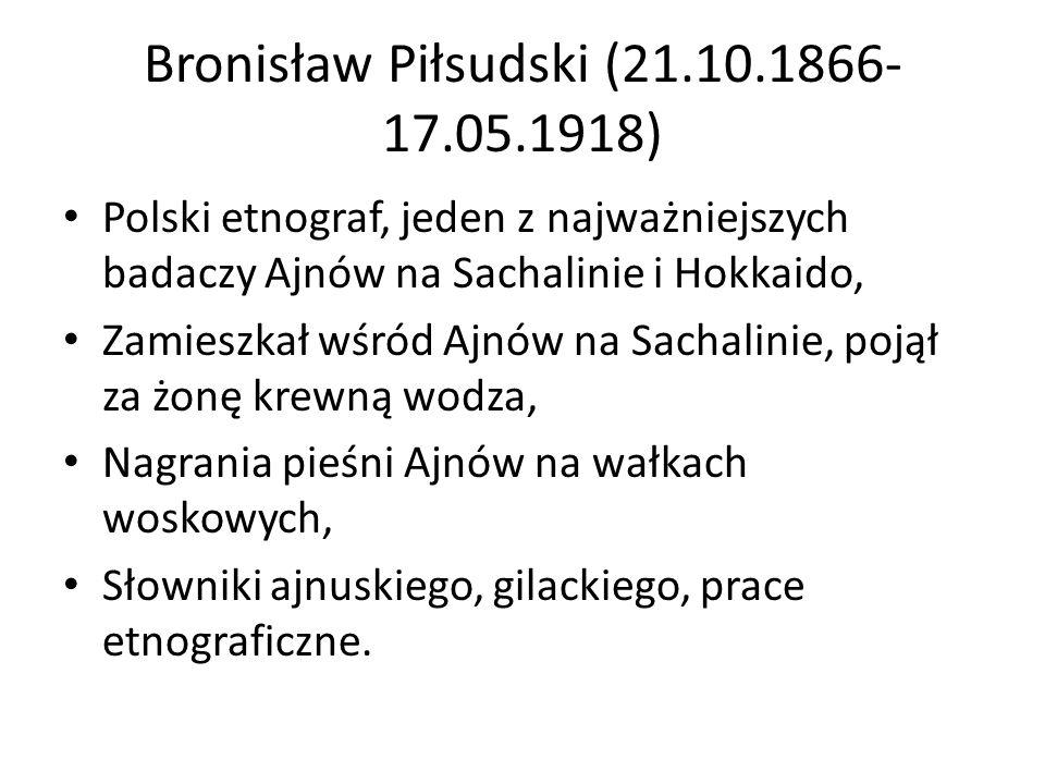Bronisław Piłsudski (21.10.1866- 17.05.1918) Polski etnograf, jeden z najważniejszych badaczy Ajnów na Sachalinie i Hokkaido, Zamieszkał wśród Ajnów na Sachalinie, pojął za żonę krewną wodza, Nagrania pieśni Ajnów na wałkach woskowych, Słowniki ajnuskiego, gilackiego, prace etnograficzne.