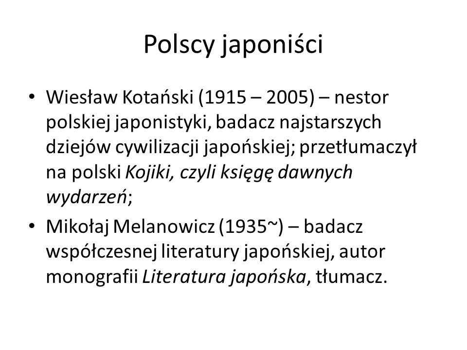 Polscy japoniści Wiesław Kotański (1915 – 2005) – nestor polskiej japonistyki, badacz najstarszych dziejów cywilizacji japońskiej; przetłumaczył na polski Kojiki, czyli księgę dawnych wydarzeń; Mikołaj Melanowicz (1935~) – badacz współczesnej literatury japońskiej, autor monografii Literatura japońska, tłumacz.