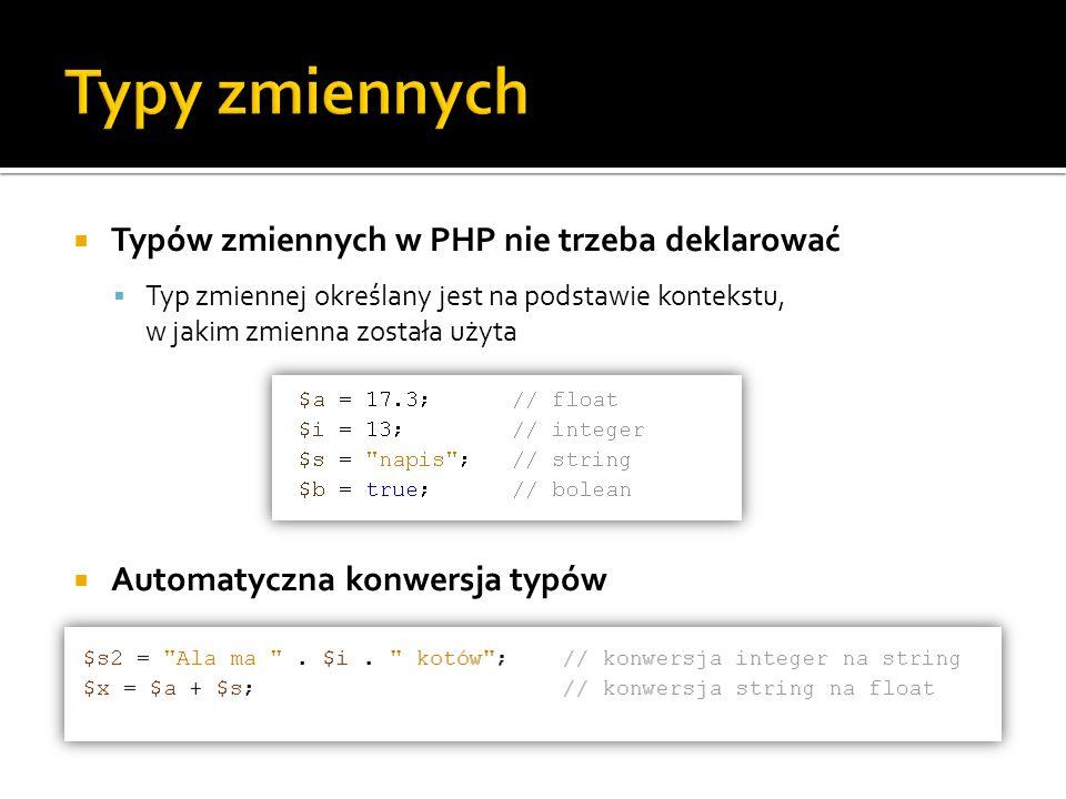  Typów zmiennych w PHP nie trzeba deklarować  Typ zmiennej określany jest na podstawie kontekstu, w jakim zmienna została użyta  Automatyczna konwe