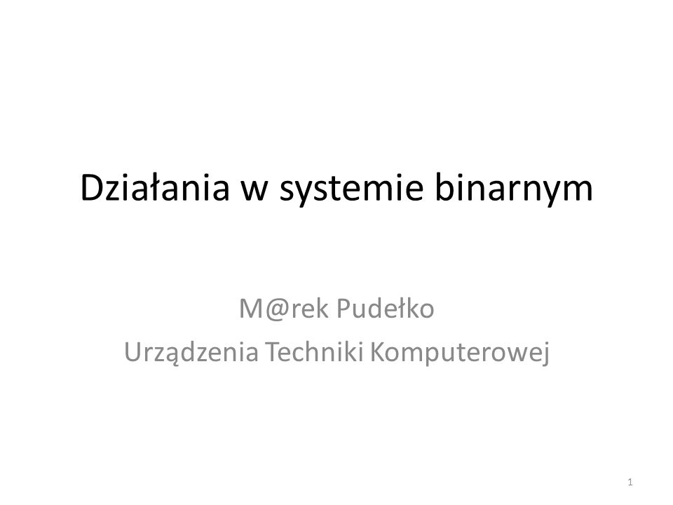 Działania w systemie binarnym M@rek Pudełko Urządzenia Techniki Komputerowej 1