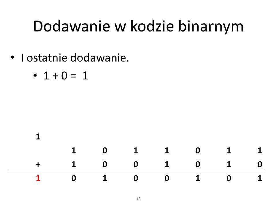 Dodawanie w kodzie binarnym I ostatnie dodawanie. 1 + 0 = 1 1 1011011 +1001010 10100101 11