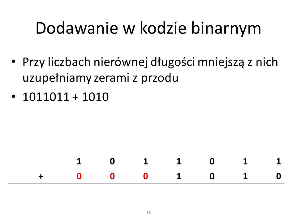 Dodawanie w kodzie binarnym 13 Przy liczbach nierównej długości mniejszą z nich uzupełniamy zerami z przodu 1011011 + 1010 1011011 +0001010