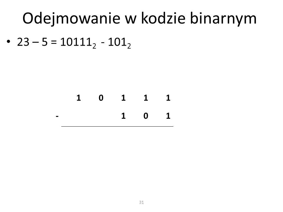 Odejmowanie w kodzie binarnym 23 – 5 = 10111 2 - 101 2 10111 -101 31