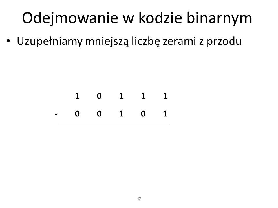 Odejmowanie w kodzie binarnym Uzupełniamy mniejszą liczbę zerami z przodu 10111 -00101 32