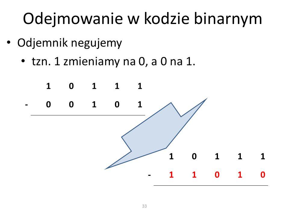 Odejmowanie w kodzie binarnym Odjemnik negujemy tzn. 1 zmieniamy na 0, a 0 na 1. 10111 -00101 33 10111 -11010