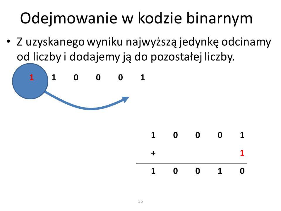Odejmowanie w kodzie binarnym Z uzyskanego wyniku najwyższą jedynkę odcinamy od liczby i dodajemy ją do pozostałej liczby. 110001 36 10001 +1 10010