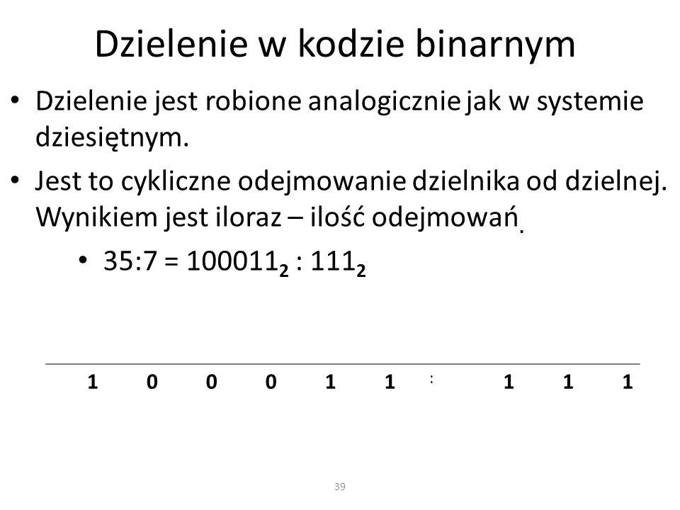 Dzielenie w kodzie binarnym Dzielenie jest robione analogicznie jak w systemie dziesiętnym. Jest to cykliczne odejmowanie dzielnika od dzielnej. Wynik