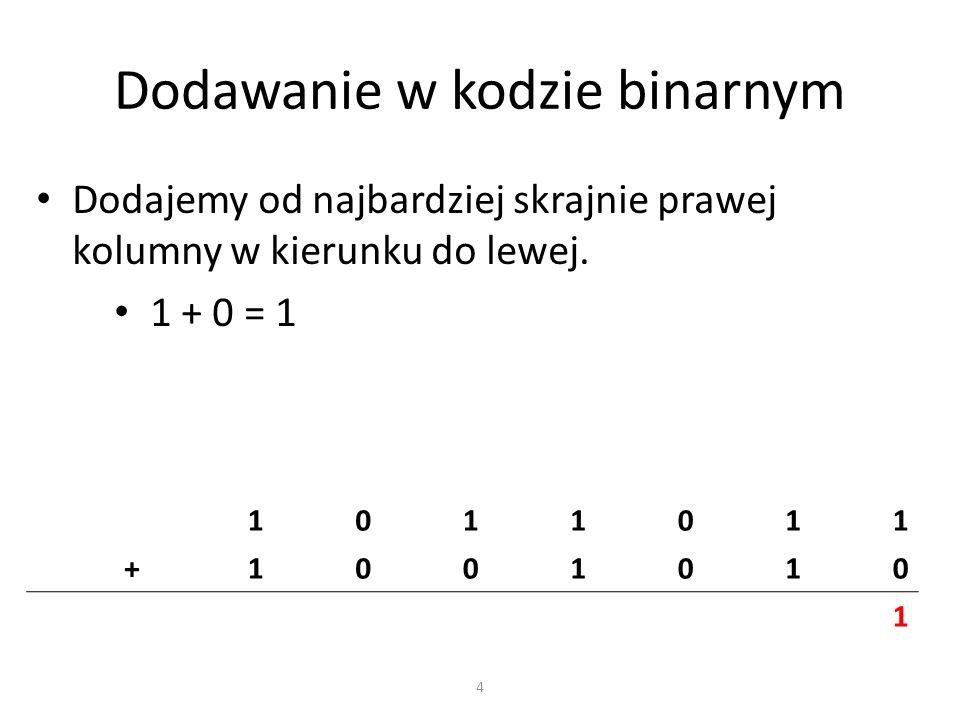 Dodawanie w kodzie binarnym Dodajemy od najbardziej skrajnie prawej kolumny w kierunku do lewej. 1 + 0 = 1 1011011 +1001010 1 4