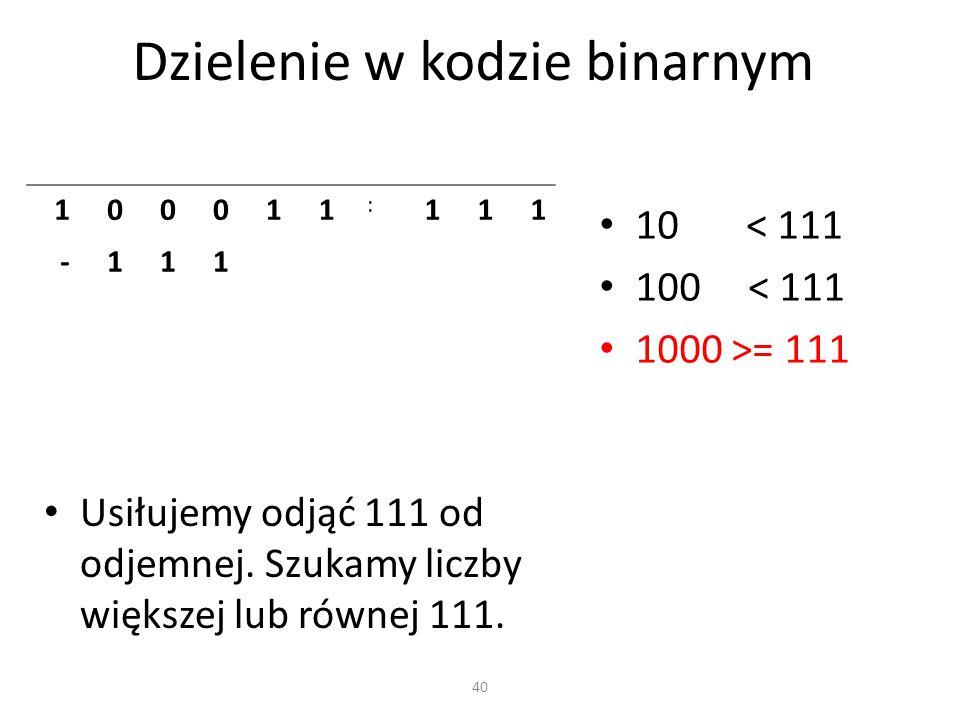 Dzielenie w kodzie binarnym 40 100011 : 111 -111 Usiłujemy odjąć 111 od odjemnej. Szukamy liczby większej lub równej 111. 10 < 111 100 < 111 1000 >= 1