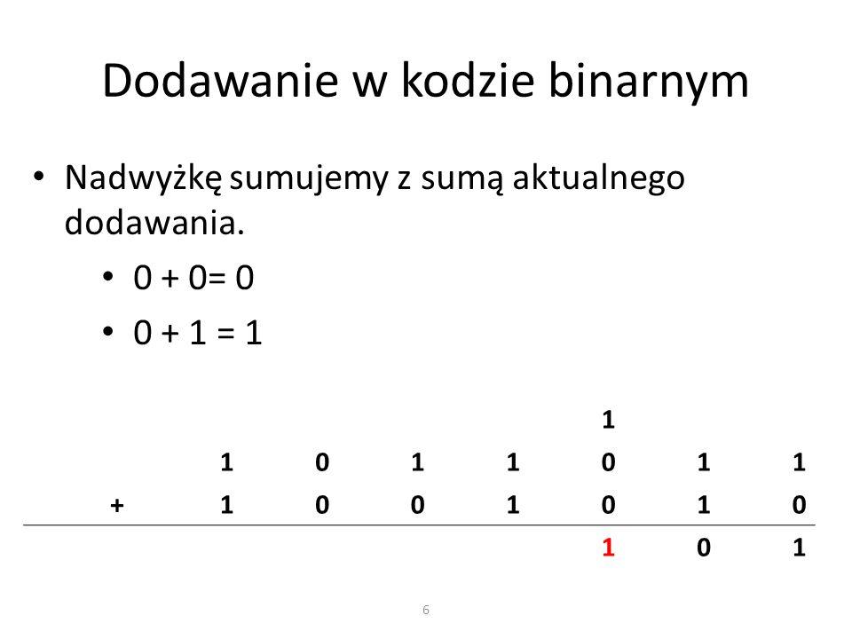 Dodawanie w kodzie binarnym Nadwyżkę sumujemy z sumą aktualnego dodawania. 0 + 0= 0 0 + 1 = 1 1 1011011 +1001010 101 6