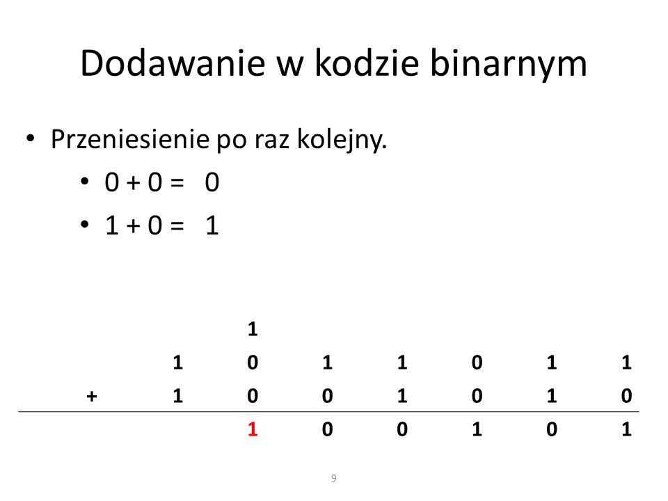 Dodawanie w kodzie binarnym Przeniesienie po raz kolejny. 0 + 0 = 0 1 + 0 = 1 1 1011011 +1001010 100101 9