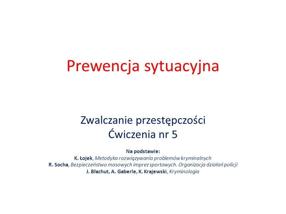 Prewencja sytuacyjna Zwalczanie przestępczości Ćwiczenia nr 5 Na podstawie: K. Łojek, Metodyka rozwiązywania problemów kryminalnych R. Socha, Bezpiecz
