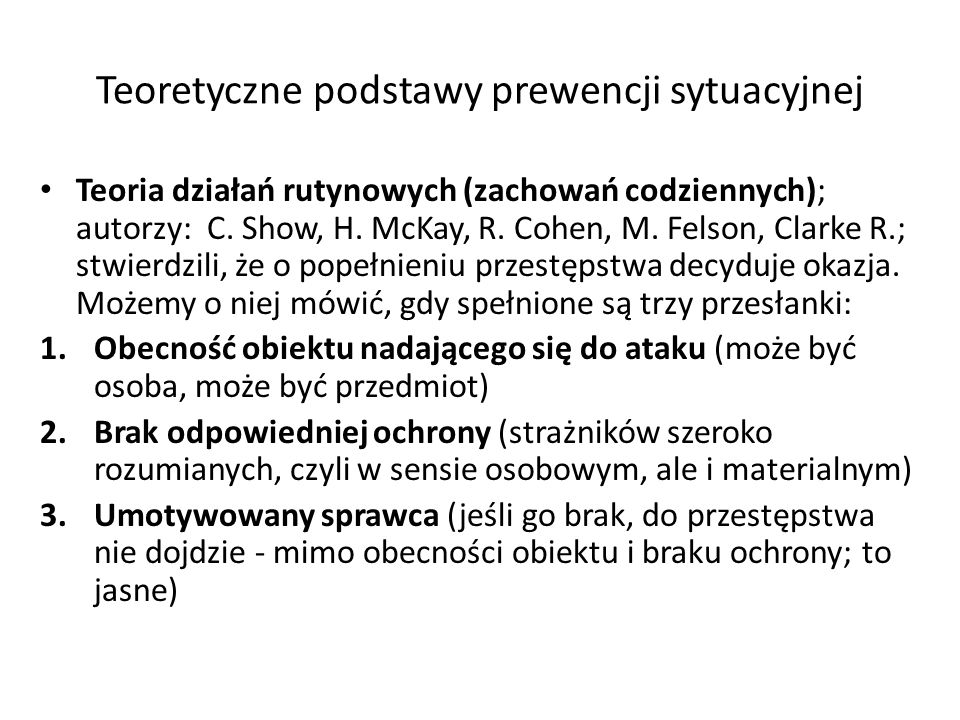Teoretyczne podstawy prewencji sytuacyjnej Teoria działań rutynowych (zachowań codziennych); autorzy: C. Show, H. McKay, R. Cohen, M. Felson, Clarke R