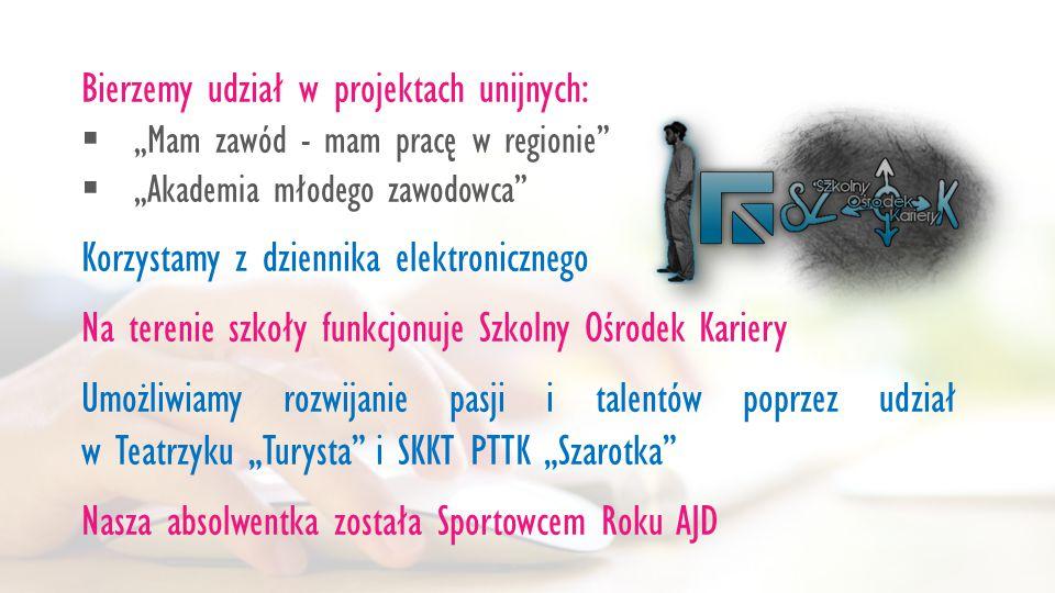 """Bierzemy udział w projektach unijnych:  """"Mam zawód - mam pracę w regionie  """"Akademia młodego zawodowca Korzystamy z dziennika elektronicznego Na terenie szkoły funkcjonuje Szkolny Ośrodek Kariery Umożliwiamy rozwijanie pasji i talentów poprzez udział w Teatrzyku """"Turysta i SKKT PTTK """"Szarotka Nasza absolwentka została Sportowcem Roku AJD"""