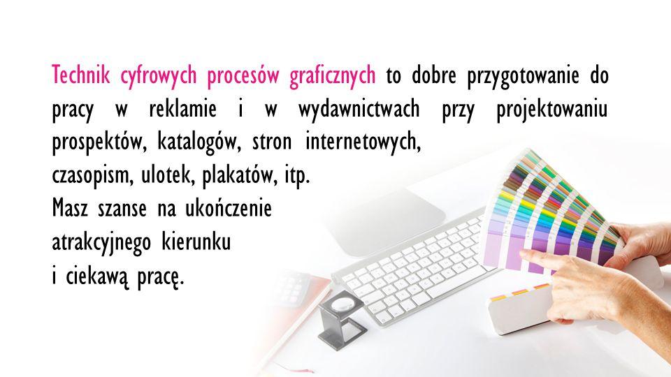 Technik cyfrowych procesów graficznych to dobre przygotowanie do pracy w reklamie i w wydawnictwach przy projektowaniu prospektów, katalogów, stron internetowych, czasopism, ulotek, plakatów, itp.