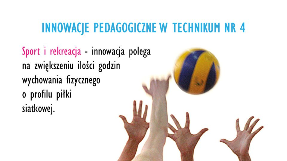 Sport i rekreacja - innowacja polega na zwiększeniu ilości godzin wychowania fizycznego o profilu piłki siatkowej.