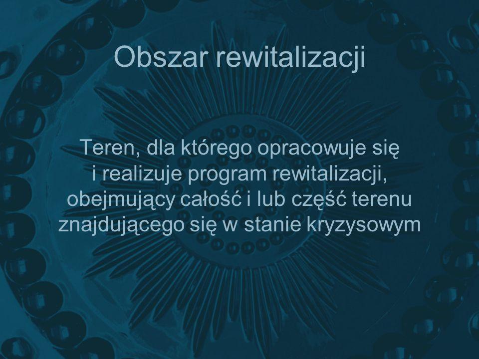 Obszar rewitalizacji Teren, dla którego opracowuje się i realizuje program rewitalizacji, obejmujący całość i lub część terenu znajdującego się w stan