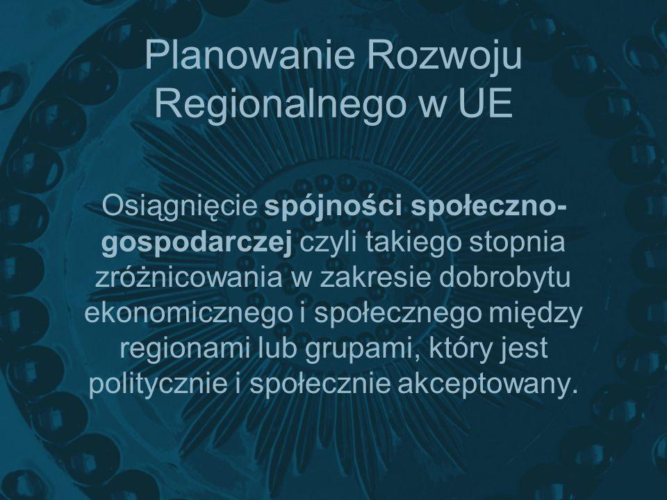 Planowanie Rozwoju Regionalnego w UE Osiągnięcie spójności społeczno- gospodarczej czyli takiego stopnia zróżnicowania w zakresie dobrobytu ekonomiczn