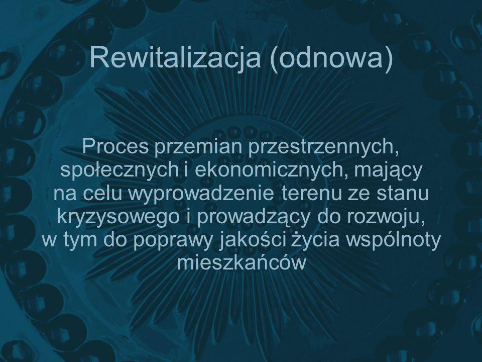 Rewitalizacja (odnowa) Proces przemian przestrzennych, społecznych i ekonomicznych, mający na celu wyprowadzenie terenu ze stanu kryzysowego i prowadz