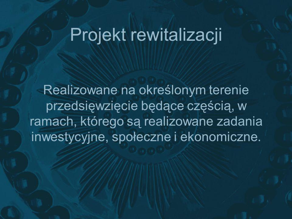 Projekt rewitalizacji Realizowane na określonym terenie przedsięwzięcie będące częścią, w ramach, którego są realizowane zadania inwestycyjne, społecz