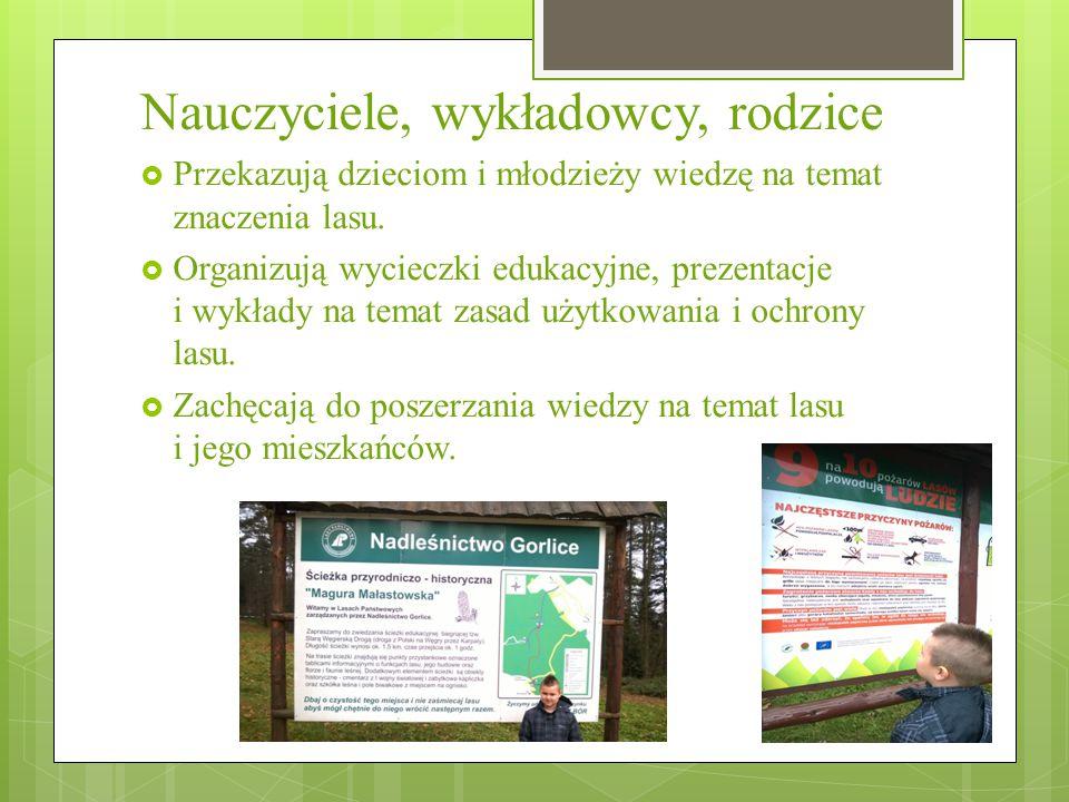 Nauczyciele, wykładowcy, rodzice  Przekazują dzieciom i młodzieży wiedzę na temat znaczenia lasu.  Organizują wycieczki edukacyjne, prezentacje i wy