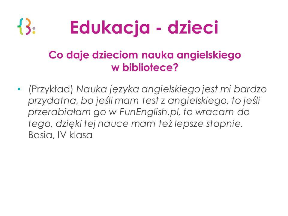 Edukacja - dzieci Co daje dzieciom nauka angielskiego w bibliotece? (Przykład) Nauka języka angielskiego jest mi bardzo przydatna, bo jeśli mam test z