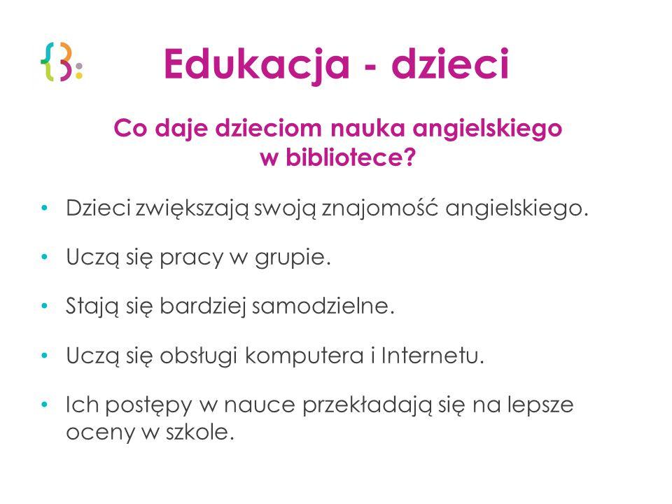 Edukacja - dzieci Co daje dzieciom nauka angielskiego w bibliotece? Dzieci zwiększają swoją znajomość angielskiego. Uczą się pracy w grupie. Stają się