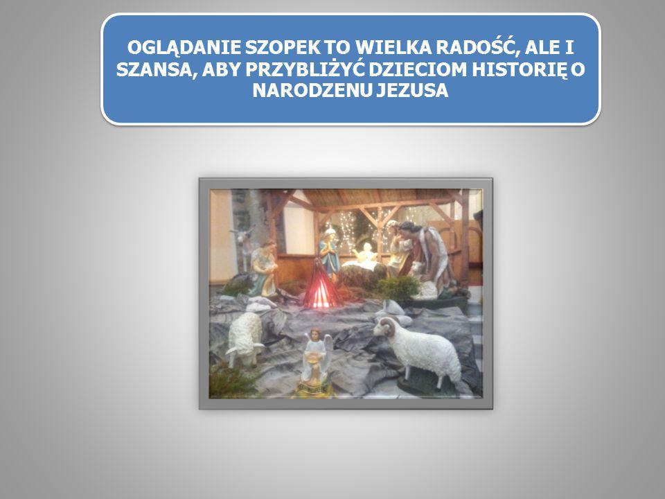 OGLĄDANIE SZOPEK TO WIELKA RADOŚĆ, ALE I SZANSA, ABY PRZYBLIŻYĆ DZIECIOM HISTORIĘ O NARODZENU JEZUSA