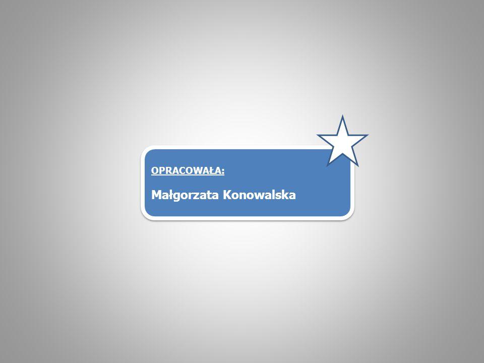 OPRACOWAŁA: Małgorzata Konowalska OPRACOWAŁA: Małgorzata Konowalska