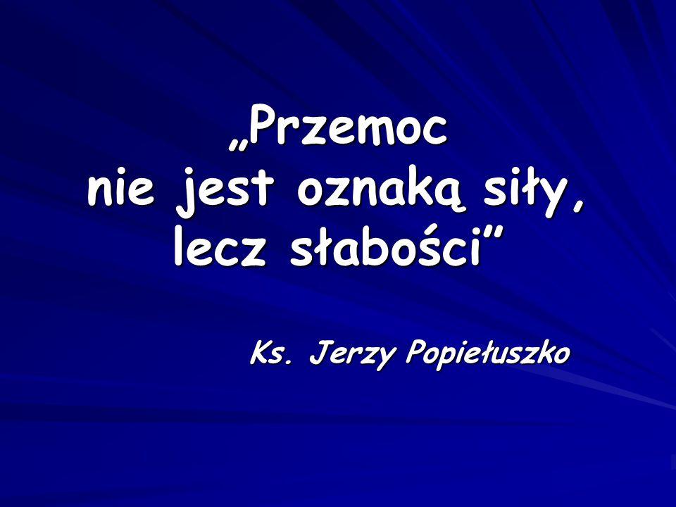 """""""Przemoc nie jest oznaką siły, lecz słabości"""" Ks. Jerzy Popiełuszko"""