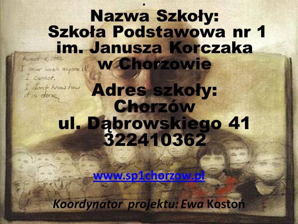 Nazwa Szkoły: Szkoła Podstawowa nr 1 im. Janusza Korczaka w Chorzowie Adres szkoły: Chorzów ul. Dąbrowskiego 41 322410362 www.sp1chorzow.pl Koordynato