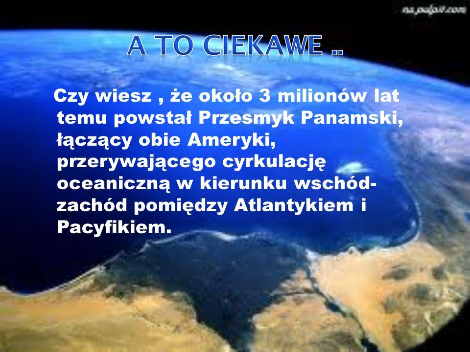 Czy wiesz, że około 3 milionów lat temu powstał Przesmyk Panamski, łączący obie Ameryki, przerywającego cyrkulację oceaniczną w kierunku wschód- zachó